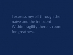 I express myself through the naïve and the innocent. Within fragility there is room for greatness.
